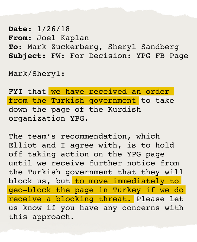 """Email from Joel Kaplan to Mark Zuckerberg and Sheryl Sandberg that says, """"FYI that we have received an order from the Turkish government to take down the page of the Kurdish organization YPG. The team's recommendation, which Elliot and I agree with, is to hold off taking action on the YPG page until we receive further notice from the Turkish government that they will block us, but to move immediately to geo-block the page in Turkey if we do receive a blocking threat. Please let us know if you have any concerns with this approach."""""""