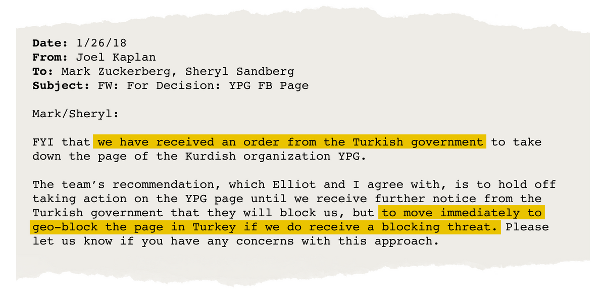 "Email from Joel Kaplan to Mark Zuckerberg and Sheryl Sandberg that says, ""FYI that we have received an order from the Turkish government to take down the page of the Kurdish organization YPG. The team's recommendation, which Elliot and I agree with, is to hold off taking action on the YPG page until we receive further notice from the Turkish government that they will block us, but to move immediately to geo-block the page in Turkey if we do receive a blocking threat. Please let us know if you have any concerns with this approach."""