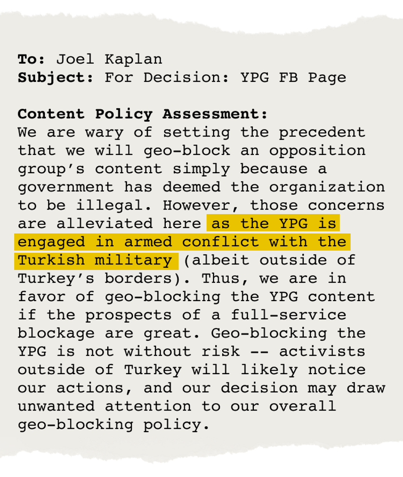 """Email from Joel Kaplan that says, in part, """"We are wary of setting the precedent that we will geo-block an opposition group's content simply because a government has deemed the organization to be illegal. However, those concerns are alleviated here as the YPG is engaged in armed conflict with the Turkish military …. Thus, we are in favor of geo-blocking the YPG content …."""""""