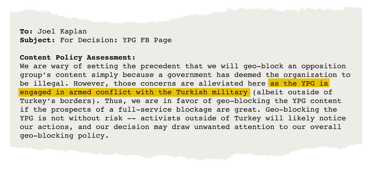 "Email from Joel Kaplan that says, in part, ""We are wary of setting the precedent that we will geo-block an opposition group's content simply because a government has deemed the organization to be illegal. However, those concerns are alleviated here as the YPG is engaged in armed conflict with the Turkish military …. Thus, we are in favor of geo-blocking the YPG content …."""